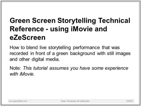 Www.jasonOhler.com Green Screening with eZeScreen 3/24/07 Green Screen Storytelling Technical Reference - using iMovie and eZeScreen How to blend live.