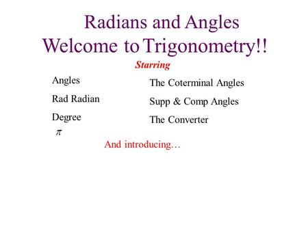 Radians and Angles Welcome to Trigonometry!! Starring The Coterminal Angles Supp & Comp Angles The Converter And introducing… Angles Rad Radian Degree.