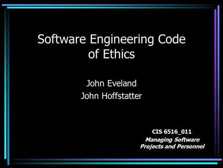 Software Engineering Code of Ethics John Eveland John Hoffstatter CIS 6516_011 Managing Software Projects and Personnel.