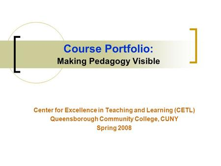 Course Portfolio: Making Pedagogy Visible Center for Excellence in Teaching and Learning (CETL) Queensborough Community College, CUNY Spring 2008.