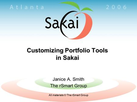 All materials © The rSmart Group Customizing Portfolio Tools in Sakai Janice A. Smith The rSmart Group.