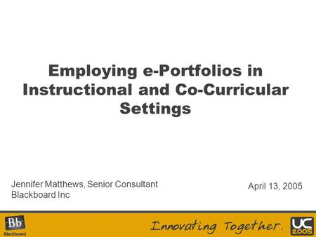 Employing e-Portfolios in Instructional and Co-Curricular Settings Jennifer Matthews, Senior Consultant Blackboard Inc April 13, 2005.