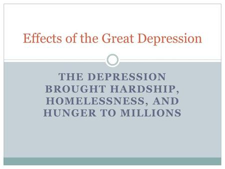 THE DEPRESSION BROUGHT HARDSHIP, HOMELESSNESS, AND HUNGER TO MILLIONS Effects of the Great Depression.