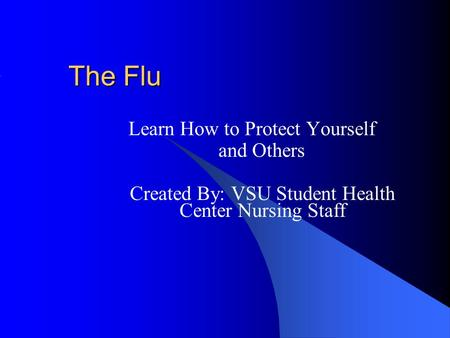 The Flu Learn How to Protect Yourself and Others Created By: VSU Student Health Center Nursing Staff.