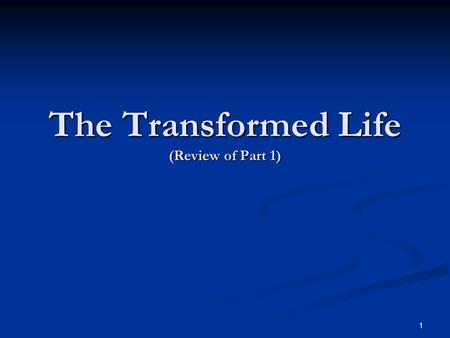 The Transformed Life (Review of Part 1) 1. The Transition: Full Consecration To God Romans 12:1-2 We are to be changed into the image of the Lord. (2.