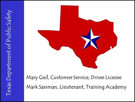 Texas Department of Public Safety Mary Geil, Customer Service, Driver License Mark Sassman, Lieutenant, Training Academy.