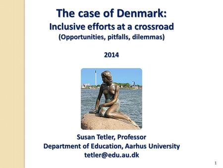 The case of Denmark: Inclusive efforts at a crossroad (Opportunities, pitfalls, dilemmas) 2014 Susan Tetler, Professor Department of Education, Aarhus.