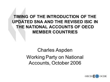 1 TIMING OF THE INTRODUCTION OF THE UPDATED SNA AND THE REVISED ISIC IN THE NATIONAL ACCOUNTS OF OECD MEMBER COUNTRIES Charles Aspden Working Party on.