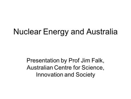 Nuclear Energy and Australia Presentation by Prof Jim Falk, Australian Centre for Science, Innovation and Society.
