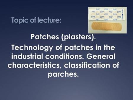 Topic of lecture: Patches (plasters). Technology of patches in the industrial conditions. General characteristics, classification of parches.