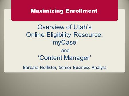 Overview of Utah's Online Eligibility Resource: 'myCase' and 'Content Manager' Barbara Hollister, Senior Business Analyst.