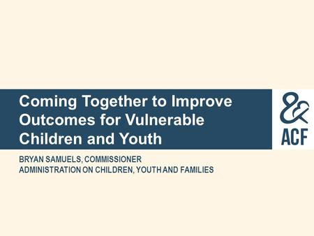 Coming Together to Improve Outcomes for Vulnerable Children and Youth BRYAN SAMUELS, COMMISSIONER ADMINISTRATION ON CHILDREN, YOUTH AND FAMILIES.