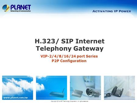 Www.planet.com.tw VIP-2/4/8/16/24 port Series P2P Configuration H.323/ SIP Internet Telephony Gateway Copyright © PLANET Technology Corporation. All rights.