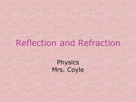 Reflection and Refraction Physics Mrs. Coyle. Reflection When a wave reaches a boundary it is: –Partially reflected (bounces off surface) –Partially transmitted.