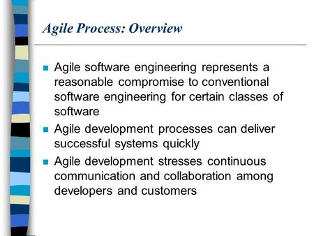 Agile Process: Overview n Agile software engineering represents a reasonable compromise to conventional software engineering for certain classes of software.