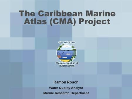 The Caribbean Marine Atlas (CMA) Project Ramon Roach Water Quality Analyst Marine Research Department.