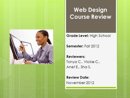 Web Design Course Review Grade Level: High School Semester: Fall 2012 Reviewers: Tonya C., Vickie C., Anet E., Sha S. Review Date: November 2012.