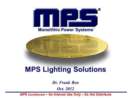 MPS Confidential – for Internal Use Only – Do Not Distribute Monolithic Power Systems ® MPS Lighting Solutions Dr. Frank Ren Oct. 2012.