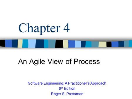 Chapter 4 An Agile View of Process Software Engineering: A Practitioner's Approach 6 th Edition Roger S. Pressman.