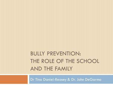 BULLY PREVENTION: THE ROLE OF THE SCHOOL AND THE FAMILY Dr Tina Daniel-Reasey & Dr. John DeGarmo.