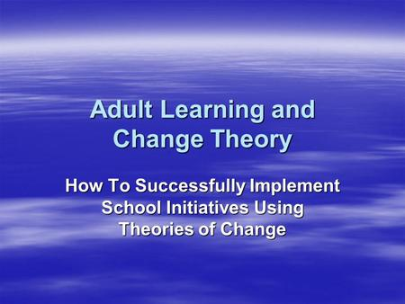 Adult Learning and Change Theory How To Successfully Implement School Initiatives Using Theories of Change.