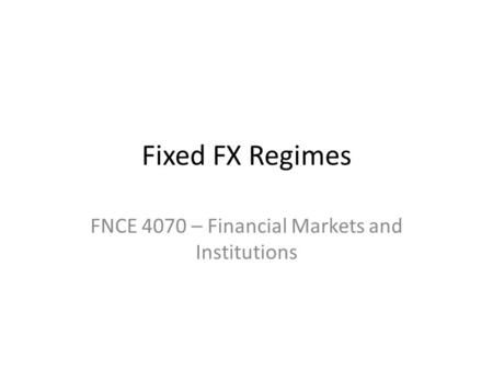 Fixed FX Regimes FNCE 4070 – Financial Markets and Institutions.