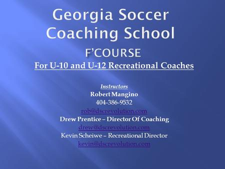 For U-10 and U-12 Recreational Coaches Instructors Robert Mangino 404-386-9532 Drew Prentice – Director Of Coaching