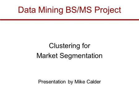 Data Mining BS/MS Project Clustering for Market Segmentation Presentation by Mike Calder.