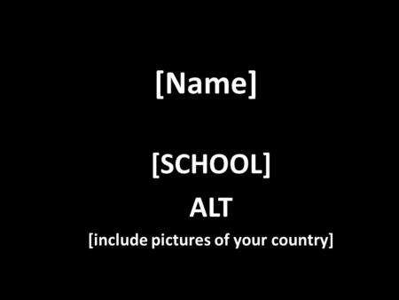 [Name] [SCHOOL] ALT [include pictures of your country]