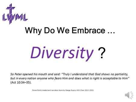 "Why Do We Embrace … Diversity ? PowerPoint created and narration done by Margo Dupre, H2H Chair 2013 -2015 So Peter opened his mouth and said: ""Truly."