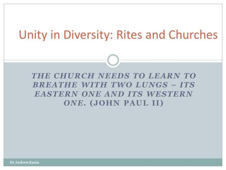THE CHURCH NEEDS TO LEARN TO BREATHE WITH TWO LUNGS – ITS EASTERN ONE AND ITS WESTERN ONE. (JOHN PAUL II) Dr Andrew Kania Unity in Diversity: Rites and.