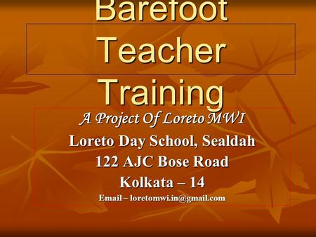 Barefoot Teacher Training A Project Of Loreto MWI Loreto Day School, Sealdah 122 AJC Bose Road Kolkata – 14  –