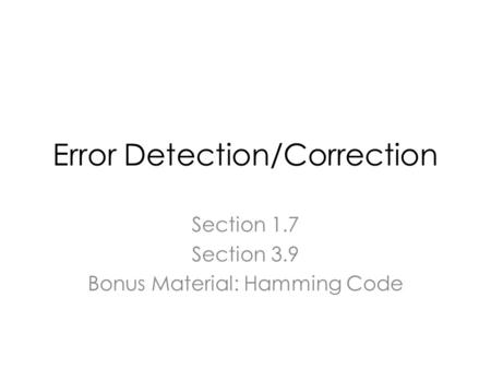 Error Detection/Correction Section 1.7 Section 3.9 Bonus Material: Hamming Code.