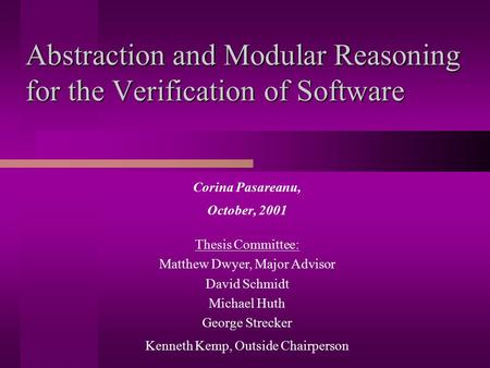Abstraction and Modular Reasoning for the Verification of Software Corina Pasareanu, October, 2001 Thesis Committee: Matthew Dwyer, Major Advisor David.