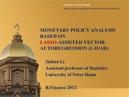 MONETARY POLICY ANALYSIS BASED ON LASSO-ASSISTED VECTOR AUTOREGRESSION (LAVAR) Jiahan Li Assistant professor of Statistics University of Notre Dame R/Finance.
