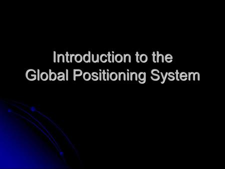 Introduction to the Global Positioning System. What is the GPS? Orbiting navigational satellites Orbiting navigational satellites Transmit position and.
