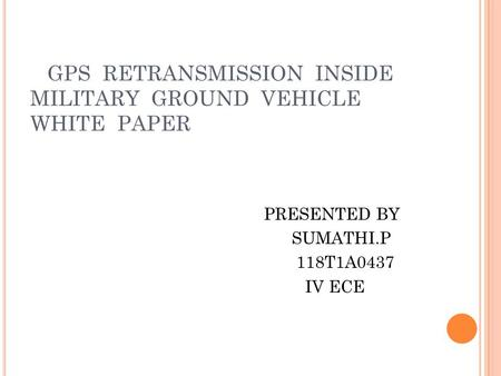 GPS RETRANSMISSION INSIDE MILITARY GROUND VEHICLE WHITE PAPER PRESENTED BY SUMATHI.P 118T1A0437 IV ECE.