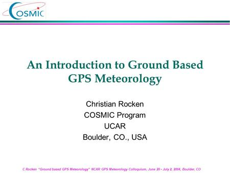 "C Rocken ""Ground based GPS Meteorology"" NCAR GPS Meteorology Colloquium, June 20 - July 2, 2004, Boulder, CO An Introduction to Ground Based GPS Meteorology."