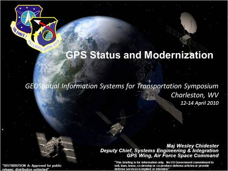 GPS Status and Modernization Maj Wesley Chidester Deputy Chief, Systems Engineering & Integration GPS Wing, Air Force Space Command GEOSpatial Information.