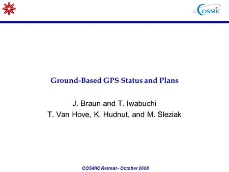 COSMIC Retreat - October 2008 Ground-Based GPS Status and Plans J. Braun and T. Iwabuchi T. Van Hove, K. Hudnut, and M. Sleziak.