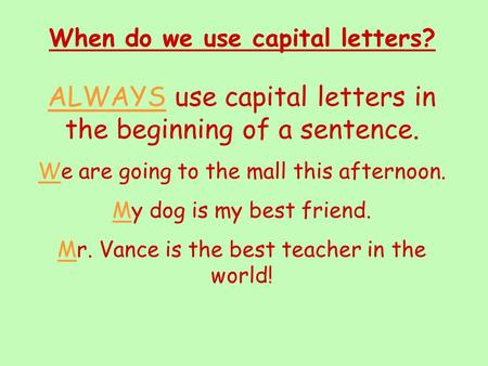 When do we use capital letters? ALWAYS use capital letters in the beginning of a sentence. We are going to the mall this afternoon. My dog is my best.