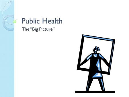 "Public Health The ""Big Picture"". What is Public Health?   Thoughts?"
