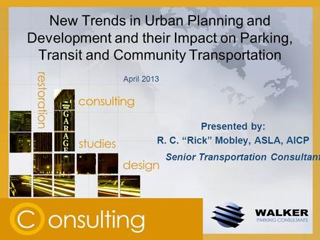 "New Trends in Urban Planning and Development and their Impact on Parking, Transit and Community Transportation Presented by: R. C. ""Rick"" Mobley, ASLA,"