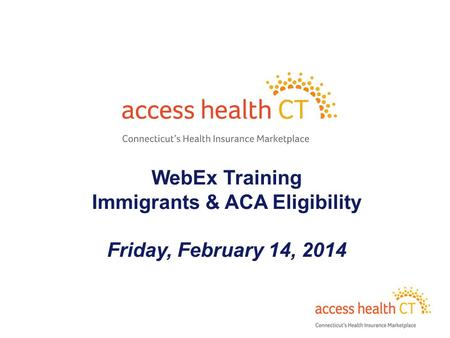 WebEx Training Immigrants & ACA Eligibility Friday, February 14, 2014 1.