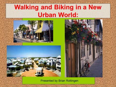 Walking and Biking in a New Urban World: Presented by Brian Rottingen.