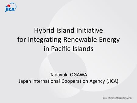 Hybrid Island Initiative for Integrating Renewable Energy in Pacific Islands Tadayuki OGAWA Japan International Cooperation Agency (JICA)