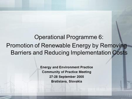 Operational Programme 6: Promotion of Renewable Energy by Removing Barriers and Reducing Implementation Costs Energy and Environment Practice Community.