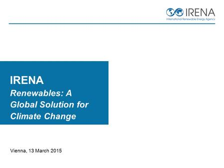 Vienna, 13 March 2015 IRENA Renewables: A Global Solution for Climate Change.