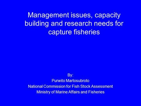 Management issues, capacity building and research needs for capture fisheries By: Purwito Martosubroto National Commission for Fish Stock Assessment Ministry.