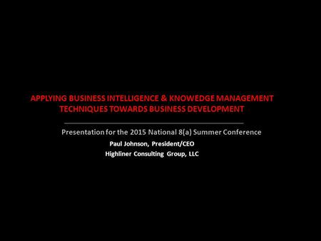 APPLYING BUSINESS INTELLIGENCE & KNOWEDGE MANAGEMENT TECHNIQUES TOWARDS BUSINESS DEVELOPMENT Paul Johnson, President/CEO Highliner Consulting Group, LLC.